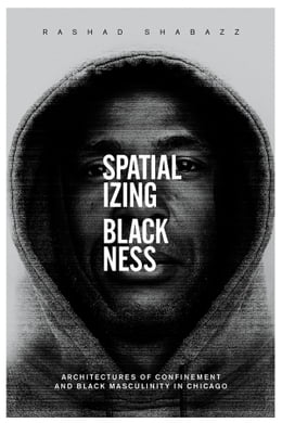 Book Spatializing Blackness: Architectures of Confinement and Black Masculinity in Chicago by Rashad Shabazz