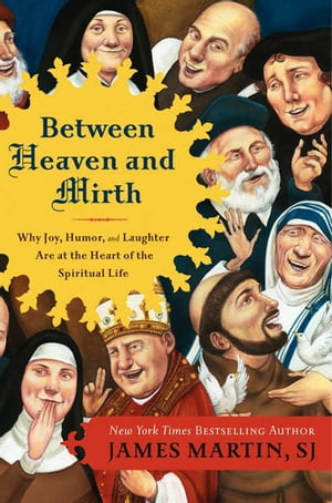 Between Heaven and Mirth Why Joy,  Humor,  and Laughter Are at the Heart of the Spiritual Life