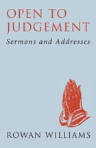 Open to Judgement: Sermons and Addresses by Rowan Williams