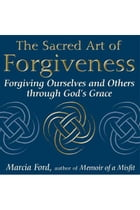 The Sacred Art of Forgiveness: Forgiving Ourselves and Others through God's Grace by Marcia Ford