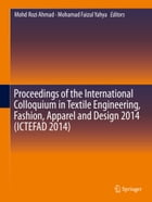 Proceedings of the International Colloquium in Textile Engineering, Fashion, Apparel and Design 2014 (ICTEFAD 2014) by Mohd Rozi Ahmad
