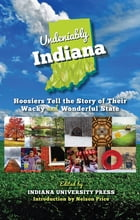 Undeniably Indiana: Hoosiers Tell the Story of Their Wacky and Wonderful State by Nelson Price