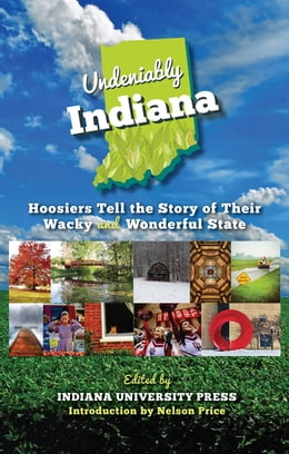 Book Undeniably Indiana: Hoosiers Tell the Story of Their Wacky and Wonderful State by Nelson Price