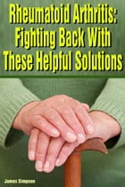 Rheumatoid Arthritis: Fighting Back With These Helpful Solutions by James Simpson