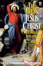 The Life of Jesus Christ and Biblical Revelations: From the Visions of Blessed Anne Catherine Emmerich by Anne Catherine Emmerich