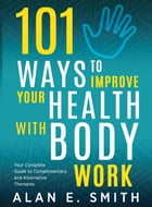 101 Ways to Improve Your Health with Body Work: Your Complete Guide to Complementary & Alternative Therapies by Alan E. Smith