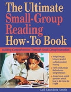 The Ultimate Small-Group Reading How-To Book: Building Comprehension Through Small-Group Instruction by Gail Saunders-Smith