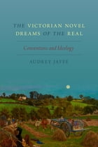 The Victorian Novel Dreams of the Real: Conventions and Ideology by Audrey Jaffe