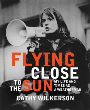Flying Close to the Sun: My Life and Times as a Weatherman by Cathy Wilkerson