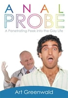 Anal Probe: A Penetrating Peek into the Gay Life by Art Greenwald