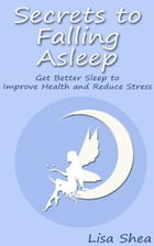Secrets to Falling Asleep - Get Better Sleep to Improve Health and Reduce Stress by Lisa Shea
