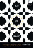 Islam and Secularity: The Future of Europe's Public Sphere by Nilüfer Göle