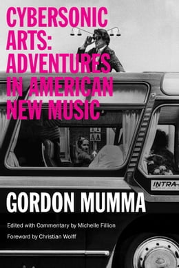 Book Cybersonic Arts: Adventures in American New Music by Gordon Mumma