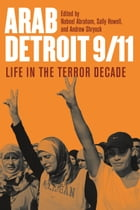 Arab Detroit 9/11: Life in the Terror Decade by Nabeel Abraham