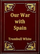Our War with Spain: A Thrilling Account of the Land and Naval Operations of American Soldiers and Sailors in Our War wit by Trumbull White