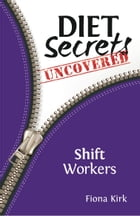 Diet Secrets Uncovered: Shift Workers: Secrets to Successful Fat Loss by Fiona Kirk