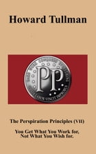 The Perspiration Principles (Vol. VII): You Get What You Work for, Not What You Wish for. by Howard A Tullman