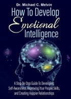 How To Develop Emotional Intelligence: A Step By Step Guide To Developing-Self-Awareness, Improving Your People's Skills, And Creating Happier Relationship by Dr. Michael C. Melvin