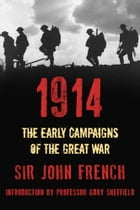 1914: The Early Campaigns of the Great War by Sir John French