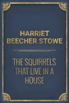 The Squirrels that live in a House by Harriet Beecher Stowe