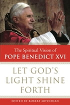 Let God's Light Shine Forth: The Spiritual Vision of Pope Benedict XVI by Robert Moynihan, Ph.D.