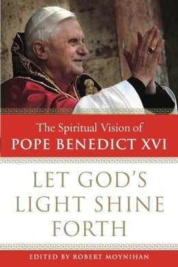 Book Let God's Light Shine Forth: The Spiritual Vision of Pope Benedict XVI by Robert Moynihan, Ph.D.