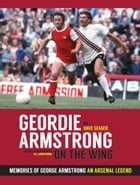 Geordie Armstrong On The Wing: Memories Of George Armstrong An Arsenal Legend