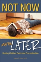 Not Now, Maybe Later: Helping Children Overcome Procrastination by Joanne Foster