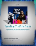 Speaking Truth to Power Signs from the 2017 Women's March: Speaking Truth to Power, #1 by Deborah Hamilton-Lynne