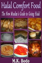 Halal Comfort Food: The New Muslim's Guide to Going Halal by M.K. Bodo