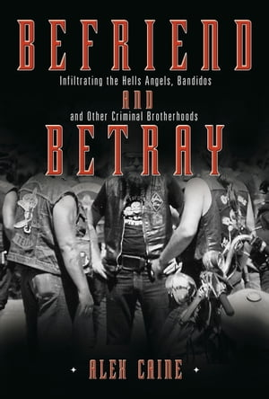 Befriend and Betray: Infiltrating the Hells Angels, Bandidos and Other Criminal Brotherhoods de Alex Caine