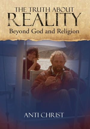 The Truth About Reality: What God and Religion Do Not Want You to Know