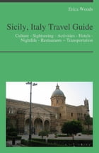 Sicily, Italy Travel Guide: Culture - Sightseeing - Activities - Hotels - Nightlife - Restaurants – Transportation by Erica Woods