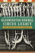 The Bloomington-Normal Circus Legacy: The Golden Age of Aerialists by Maureen Brunsdale