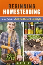 Beginning Homesteading: Your Path to a Self-Sufficient Lifestyle: Prepper's Survival Gardening & Pantry Stockpile by Matt Riley