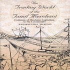 The Trading World of the Tamil Merchant: Evolution of Merchant Capitalism in the Coromandel by Kanakalatha Mukund