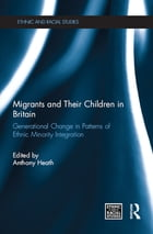 Migrants and Their Children in Britain: Generational Change in Patterns of Ethnic Minority…