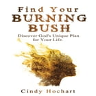 Find Your Burning Bush: Discover God's Unique Plan for Your Life by Cindy Lou Hochart