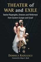 Theater of War and Exile: Twelve Playwrights, Directors and Performers from Eastern Europe and Israel by Domnica Radulescu