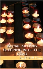 Serial Killers: Sleeping with the Dead by Alistair Hill