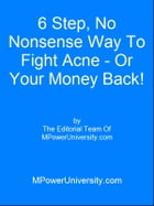 6 Step, No Nonsense Way To Fight Acne - Or Your Money Back! by Editorial Team Of MPowerUniversity.com