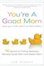 You're a Good Mom (and Your Kids Aren't So Bad Either): 14 Secrets to Finding Happiness Between Super Mom and Slacker Mom by Jen Singer