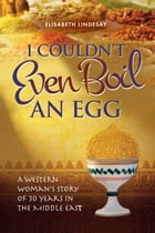 I Couldn't Even Boil an Egg: A Western Woman's Story of 30 Years in the Middle East by Elizabeth Lindesay