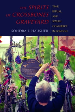 Book The Spirits of Crossbones Graveyard: Time, Ritual, and Sexual Commerce in London by Sondra L. Hausner