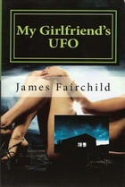 My Girlfriend's UFO by James Fairchild