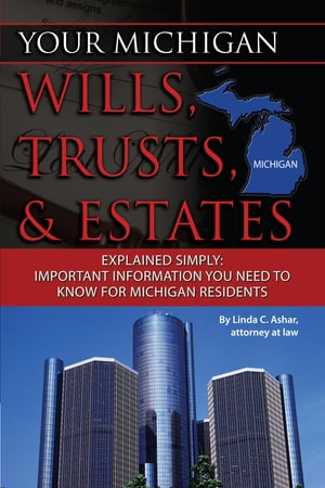 Your Michigan Wills, Trusts, & Estates Explained Simply: Important Information You Need to Know for Michigan Residents by Linda Ashar