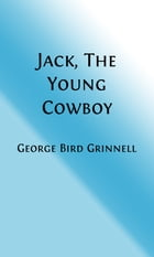 Jack, The Young Cowboy (Illustrated): An Eastern Boy's Experience On a Western Round-Up by George Bird Grinnell