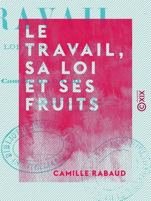 Le Travail, sa loi et ses fruits by Camille Rabaud