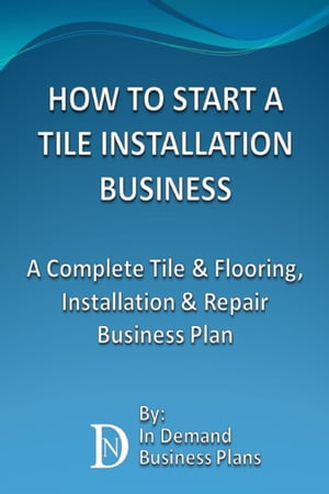 How To Start A Tile Installation Business: A Complete Tile & Flooring, Installation & Repair Business Plan by In Demand Business Plans