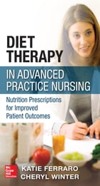 Diet Therapy in Advanced Practice Nursing : Nutrition Prescriptions for Improved Patient Outcomes: Nutrition Prescriptions for Improved Patient Outcom by Katie Ferraro